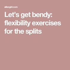 Let's get bendy: flexibility exercises for the splits