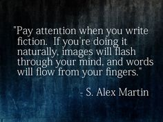 """Pay attention when you write fiction.  If you're doing it naturally, images will flash through your mind, and words will flow from your fingers."" - S. Alex Martin"