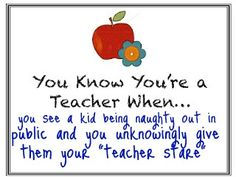 The Teacher Stare:  I remember these when I'd run into a teacher outside the school when behaving less than extraordinary.