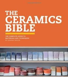 The Ceramics Bible: The Complete Guide to Materials and Techniques