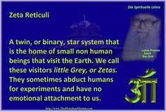 Zeta Reticuli     A twin, or binary, star system that is the home of small non human beings that visit the Earth. We call these visitors little Grey, or Zetas. They sometimes abduct humans for experiments and have no emotional attachment to us.