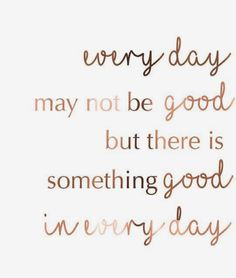 'everyday may not be good, but there is something good in every day'