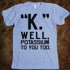 "@ MADDIE KAMMEYER!! Haha! This reminded me of you! ""K."" Well, Potassium To You Too."