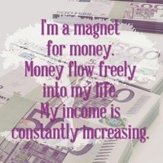 I'm a magnet for money. Money flow freely into my life. My income is constantly increasing. ... Amen!!! Law of Attraction.