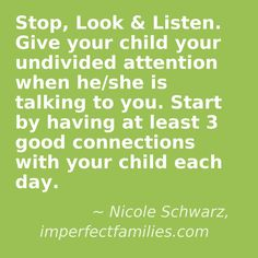 Positive parenting tip! Stop and look at your kids when they are talking to you. Work toward having 3 good connections with your kids each day. Your kids will love having your full attention!