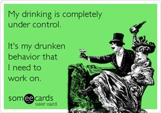 My drinking is completely under control. It's my drunken behavior that I need to work on.