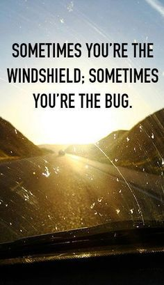 Sometimes you're the windshield - sometimes you're the bug