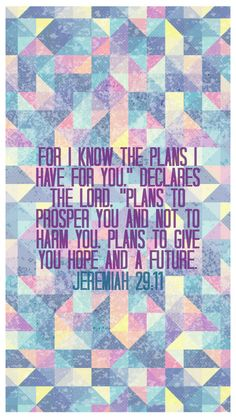 "For I know the plans I have for you,"" declares the LORD, ""plans to prosper you and not to harm you, plans to give you hope and a future. - Jeremiah 29:11"