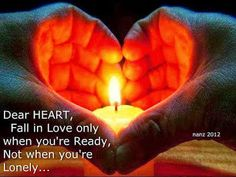 Dear HEART, Fall in love only when you're Ready, not when you're lonely