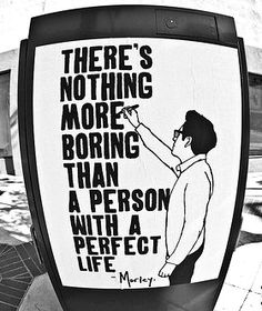 There's nothing more boring than a person with a perfect life// You hear?