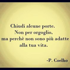 """Chiudi alcune porte. Non per orgoglio, ma perché non sono più adatte alla tua vita."" (Paulo Coelho) Some Quotes, Words Quotes, Quotes To Live By, Best Quotes, Italian Phrases, Italian Quotes, Magic Words, Sentences, Quote Of The Day"