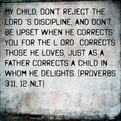"""""""My son, despise not the chastening of the LORD; neither be weary of his correction: For whom the LORD loveth he correcteth; even as a father the son"""" - Proverbs 3:11-12 (King James Version)."""