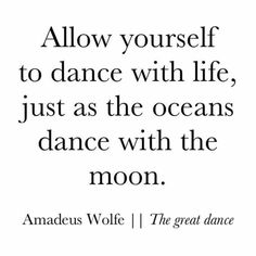 Allow yourself to dance with life, just as the oceans dance with the moon.