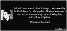 In itself, homosexuality is as limiting as heterosexuality: the ideal should be to be capable of loving a woman or a man; either, a human being, without feeling fear, restraint, or obligation. (Simone de Beauvoir) #quotes #quote #quotations #SimonedeBeauvoir