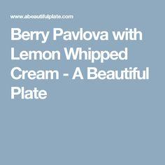 Berry Pavlova with Lemon Whipped Cream - A Beautiful Plate