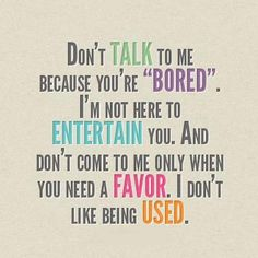 "Don't talk to me because you're ""bored"". I'm not here to entertain you.  And Don't come to me only when you need a favor.  I don't like being used."