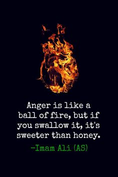 """""""Anger is like a ball of fire, but if you swallow it, it's sweeter than honey"""" - Imam Ali (as)"""