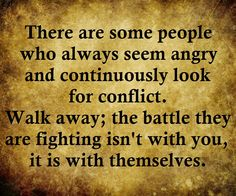 There are some people who always seem angry and continuously look for conflict. Walk away; the battle they are fighting isn't with you, it is with themselves.