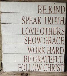 Be kind; speak Truth; love others; show grace.  Work hard; be grateful; Follow Christ