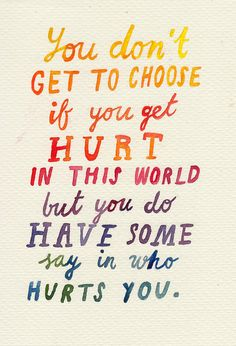 """You don't get to choose if you get hurt in this world but you do have some say in who hurts you."""
