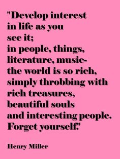 Develop an interest in life as you see it; the people, things, literature, music - the world is so rich, simply throbbing with rich treasures, beautiful souls and interesting people. Forget yourself. ~ Henry Miller