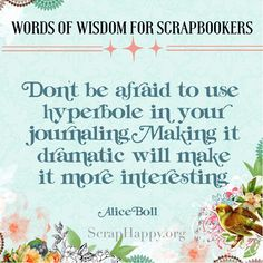 Words of Wisdom Day 3 Don't be afraid to use hyperbole in your journaling. Making it dramatic will make it more interesting. Alice Boll.