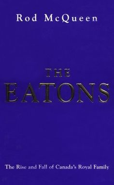 The Eatons: The Rise and Fall of Canada's Royal Family by Rod McQueen