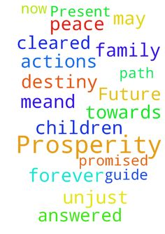 Present Future Prosperity -   Just need some prayers answered so that my path be cleared of any unjust actions towards Me.And for Peace and Prosperity for My Children and Family Now and Forever and May God Guide Us to Our Promised Destiny..   Posted at: https://prayerrequest.com/t/7Jf #pray #prayer #request #prayerrequest