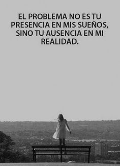 The problem isn't your presence in my dreams, it is your absence in my reality. El problema....
