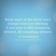 """Being angry at the mirror won't change what it is reflecting. If you want to SEE something different, BE something different."" - Steve Maraboli"