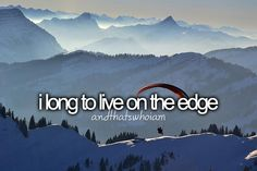 i long to live life on the edge- and that's who i am