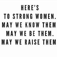 Here's to strong women. May we raise them. Here is too strong women. May we raise her? Great Quotes, Quotes To Live By, Life Quotes, This Girl Quotes, New Mom Quotes, Mama Quotes, Boss Quotes, Truth Quotes, Quotes Quotes