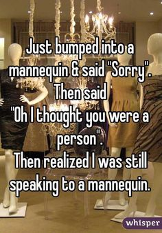 "Just bumped into mannequin & said ""Sorry"". Then said ""Oh I thought you were a person"". Then realized I was still speaking to a mannequin"