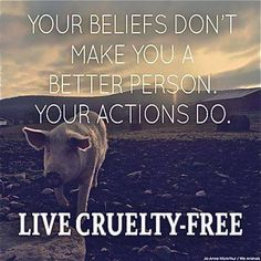 Your beliefs in animal rights don't make you a better person, your actions do: LIVE CRUELTY FREE!