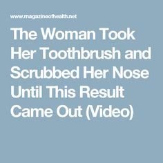 The Woman Took Her Toothbrush and Scrubbed Her Nose Until This Result Came Out (Video)
