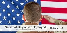 National Day of the Deployed October 26 ~ National Day of the Deployed honors all of the brave men and woman who have been deployed, are sacrificing, or have sacrificed their lives to defend our country. The day also acknowledges their families who are separated from them during deployment and the sacrifices they make in order for their family members to serve our country.