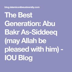 The Best Generation: Abu Bakr As-Siddeeq (may Allah be pleased with him) - IOU Blog