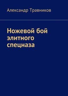 Ножевой бой элитного спецназа - Александр Травников — Ridero