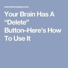 "Your Brain Has A ""Delete"" Button–Here's How To Use It"