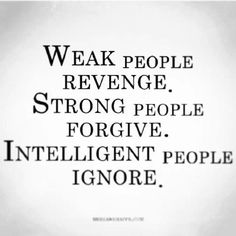 I try to be strong - then intelligent! I must forgive and then ignore!