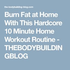 Burn Fat at Home With This Hardcore 10 Minute Home Workout Routine - THEBODYBUILDINGBLOG
