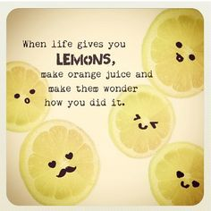 When life gives you LEMONS, make orange juice and make them wonder how you did it.