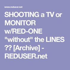 "SHOOTING a TV or MONITOR w/RED-ONE ""without"" the LINES ?? [Archive] - REDUSER.net"