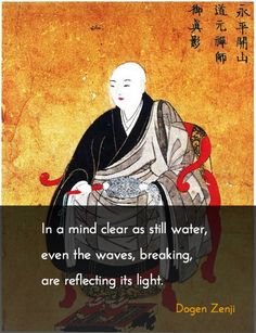 """""""In a mind clear as still water, even the waves, breaking, are reflecting its light."""" – Dogen Zenji ..*"""