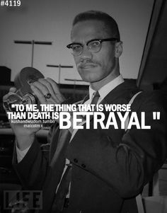 To me the thing that is worse than death is BETRAYAL! - Malcolm X