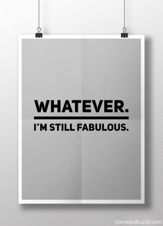 """""""Whatever. I'm still fabulous."""" confidence, empowerment quote"""