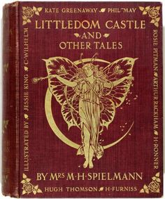 Littledom Castle and other Tales. by Mrs M H Spielmann Illustrated by Arthur Rackham, Kate Greenaway, Hugh Thomson, Harry Furniss, C. Wilhelm, Madame Ronner, Rosie Pitman, Jessie M. King, and Phil May First Edition 1903