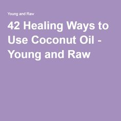 42 Healing Ways to Use Coconut Oil - Young and Raw