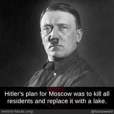 Hitler's plan for Moscow was to kill all residents and replace it with a lake.