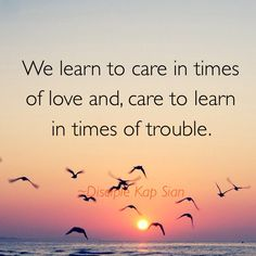 We learn to care in times of love and, care to learn when in trouble.